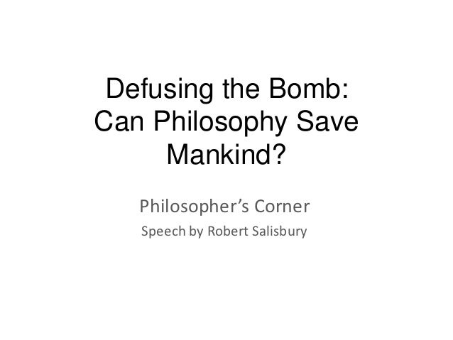 Defusing the Bomb:Can Philosophy Save     Mankind?   Philosopher's Corner   Speech by Robert Salisbury