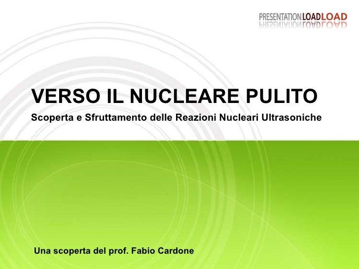 VERSO IL NUCLEARE PULITO Scoperta e Sfruttamento delle Reazioni Nucleari Ultrasoniche Una scoperta del prof. Fabio Cardone