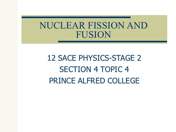 NUCLEAR FISSION AND FUSION 12 SACE PHYSICS-STAGE 2 SECTION 4 TOPIC 4 PRINCE ALFRED COLLEGE