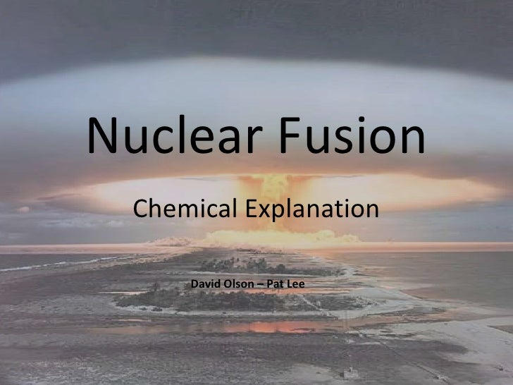 Nuclear Fusion<br />Chemical Explanation<br />David Olson – Pat Lee<br />