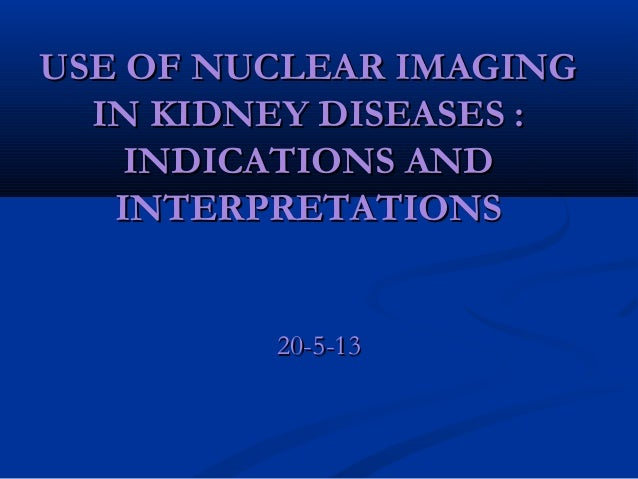 USE OF NUCLEAR IMAGING IN KIDNEY DISEASES : INDICATIONS AND INTERPRETATIONS  20-5-13