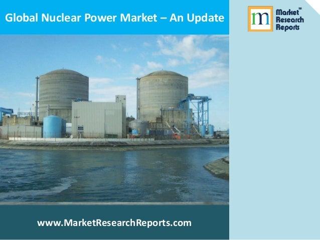 Global Nuclear Power Market Update - MarketResearchReports.com