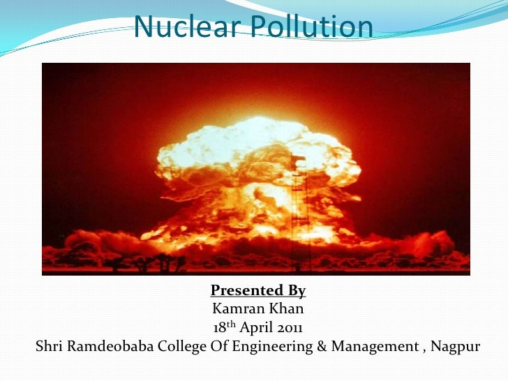 Nuclear Pollution<br />Presented By<br />Kamran Khan<br />18th April 2011<br />Shri Ramdeobaba College Of Engineering & Ma...
