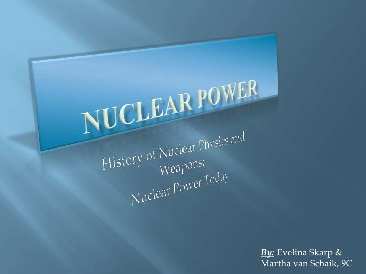Nuclear Power<br />History of Nuclear Physics and Weapons;<br />Nuclear Power Today<br />By: Evelina Skarp & Martha van Sc...