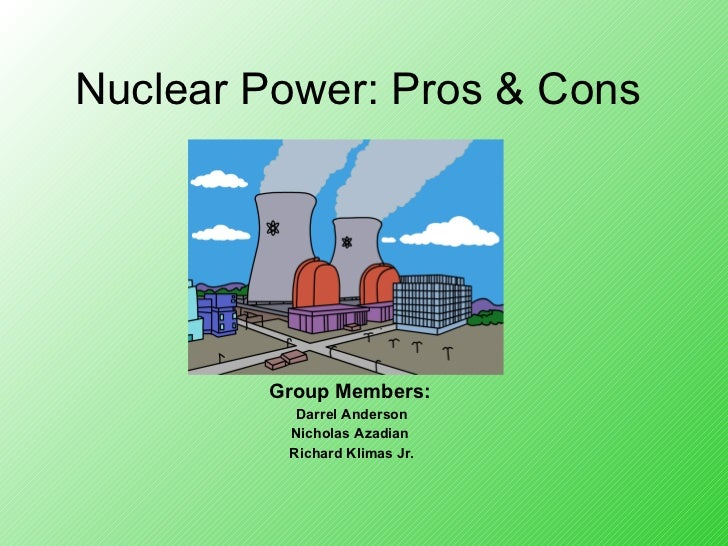 Nuclear Power: Pros & Cons Group Members:   Darrel Anderson Nicholas Azadian  Richard Klimas Jr.