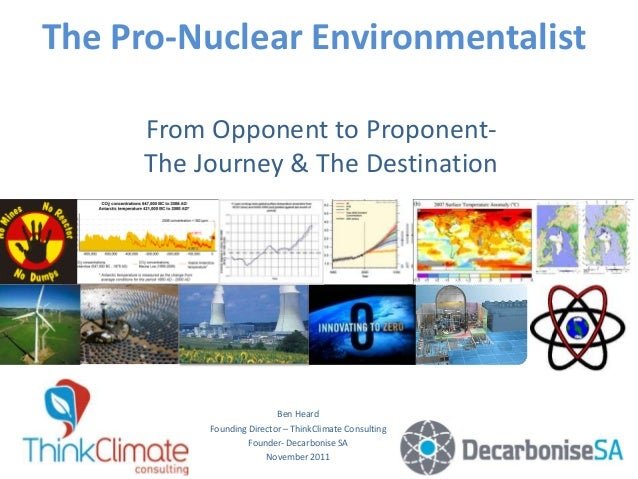 The Pro-Nuclear Environmentalist From Opponent to Proponent- The Journey & The Destination Ben Heard Founding Director – T...