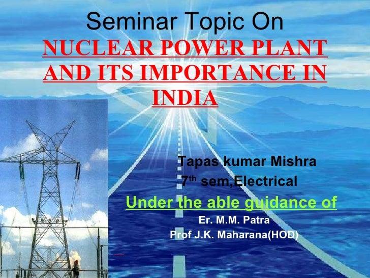 Seminar Topic On NUCLEAR POWER PLANT AND ITS IMPORTANCE IN INDIA <ul><li>Tapas kumar Mishra </li></ul><ul><li>7 th  sem,El...