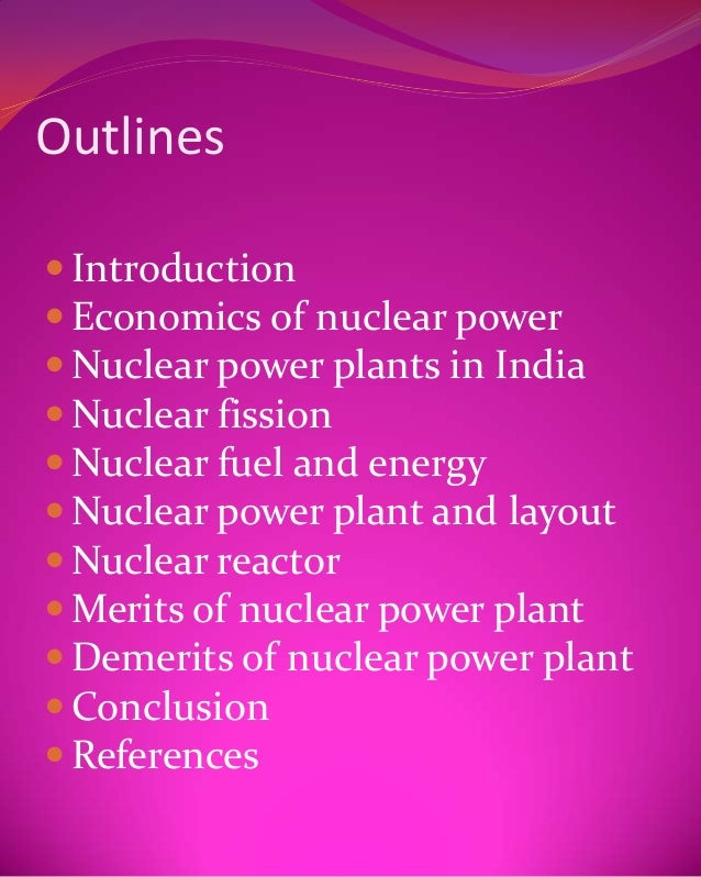 Outlines Introduction Economics of nuclear power Nuclear power plants in India Nuclear fission Nuclear fuel and energ...