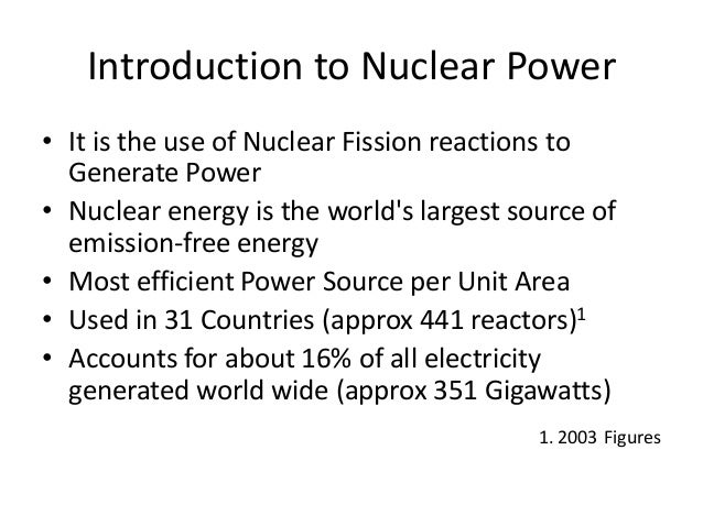 Introduction to Nuclear Power • It is the use of Nuclear Fission reactions to Generate Power • Nuclear energy is the world...