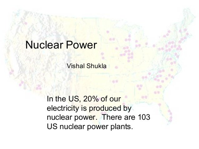Nuclear Power Vishal Shukla  In the US, 20% of our electricity is produced by nuclear power. There are 103 US nuclear powe...