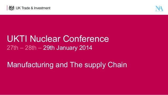 UKTI Nuclear Conference   27th – 28th – 29th January 2014    Manufacturing and The supply Chain