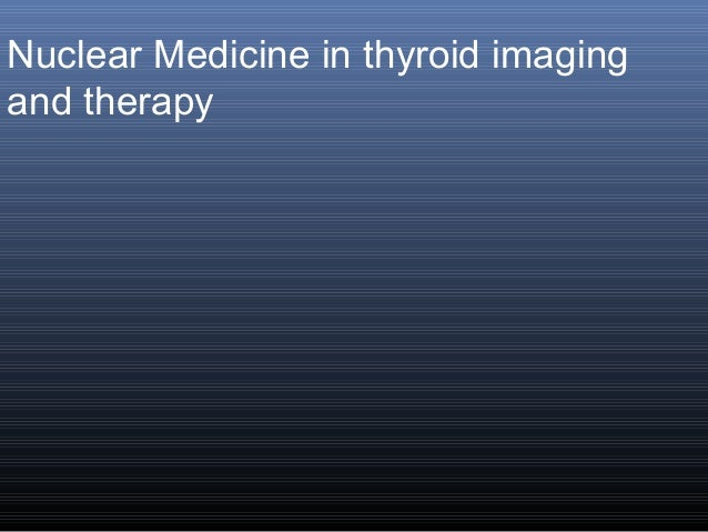Nuclear Medicine in thyroid imaging and therapy