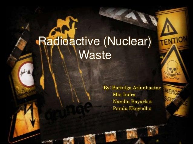 Radioactive (Nuclear) Waste By: Battulga Ariunbaatar Mia Indra Nandin Bayarbat Pandu Ekoyudho