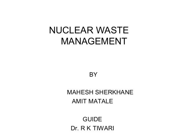 NUCLEAR WASTE MANAGEMENT  BY MAHESH SHERKHANE AMIT MATALE GUIDE Dr. R K TIWARI