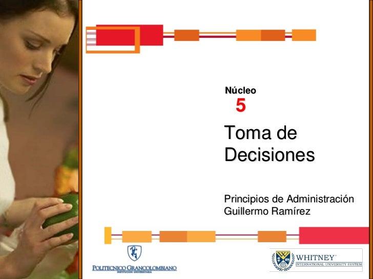Núcleo  5 Toma de Decisiones  Principios de Administración Guillermo Ramírez