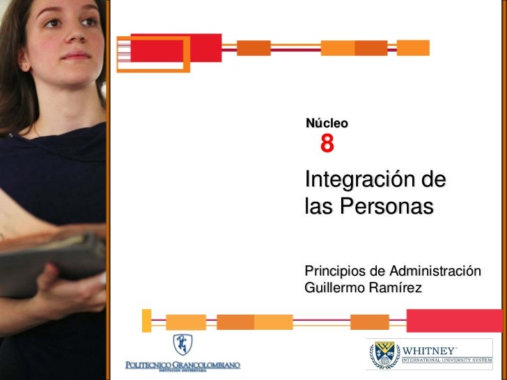 Núcleo   8 Integración de las Personas  Principios de Administración Guillermo Ramírez