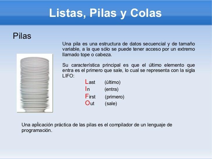 Listas, Pilas y Colas <ul><li>Pilas </li></ul>Una pila es una estructura de datos secuencial y de tamaño variable, a la qu...