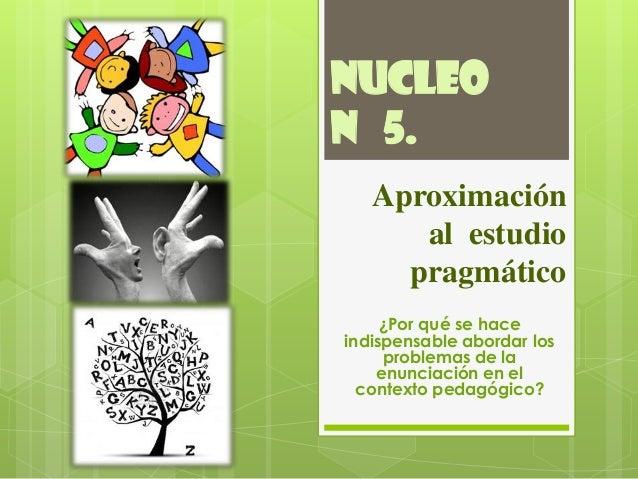 NUCLEON 5.   Aproximación      al estudio     pragmático     ¿Por qué se haceindispensable abordar los     problemas de la...