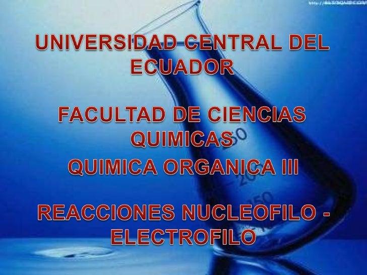 REACCIONES NUCLEOFILO -                 ELECTROFILOElectrófilo: Es capas de aceptar un par de electrones en una reacciónqu...