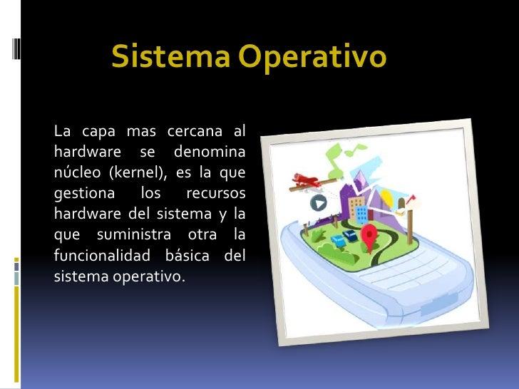 Sistema Operativo<br />La capa mas cercana al hardware se denomina núcleo (kernel), es la que gestiona los recursos hardwa...
