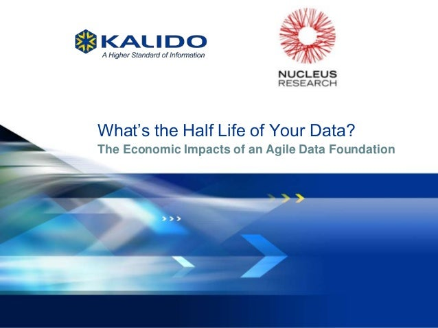 What's the Half Life of Your Data?              The Economic Impacts of an Agile Data Foundation1   November 29, 2012 Kali...