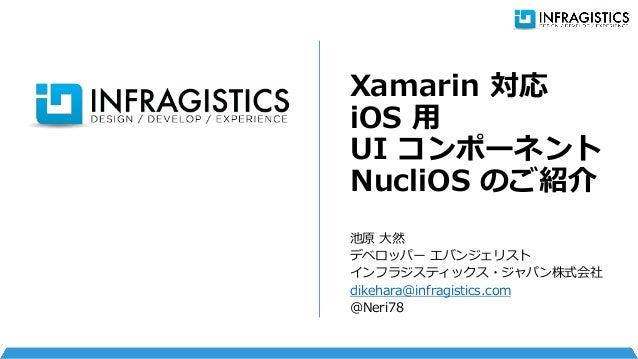 池原 大然 デベロッパー エバンジェリスト インフラジスティックス・ジャパン株式会社 dikehara@infragistics.com @Neri78 Xamarin 対応 iOS 用 UI コンポーネント NucliOS のご紹介