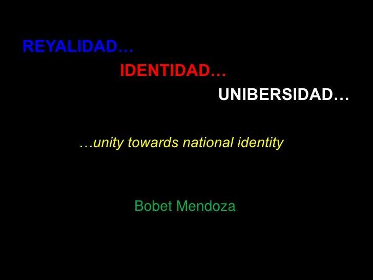 REYALIDAD…<br />IDENTIDAD…<br />UNIBERSIDAD…<br />…unity towards national identity<br />Bobet Mendoza<br />
