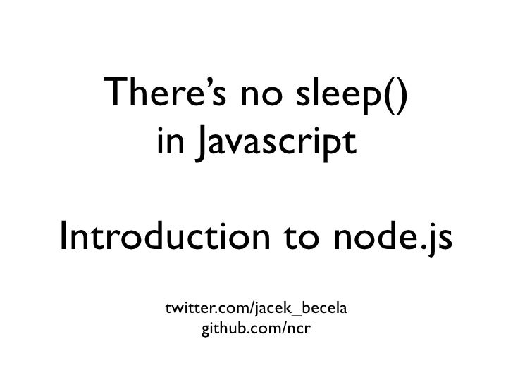 There's no sleep()     in Javascript  Introduction to node.js       twitter.com/jacek_becela            github.com/ncr
