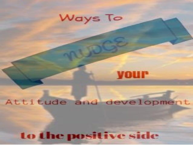 Ways to NUDGE your attitude and development to the positive side