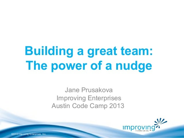 ©2010 Improving Enterprises, Inc. Building a great team: The power of a nudge Jane Prusakova Improving Enterprises Austin ...