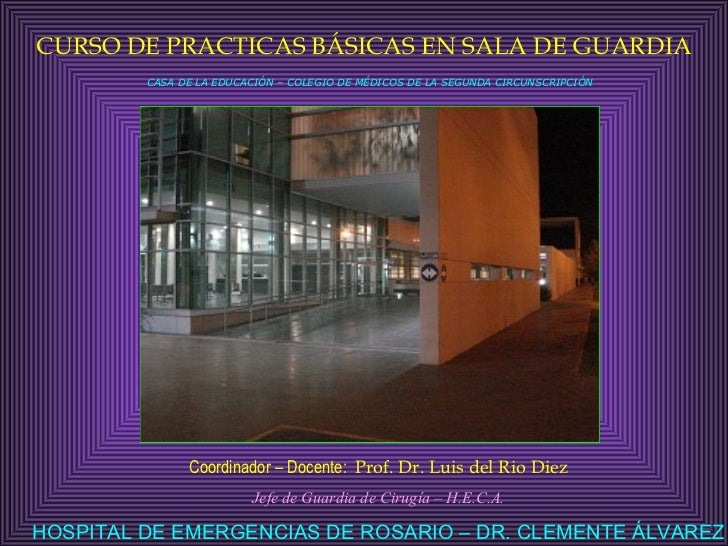 CURSO DE PRACTICAS BÁSICAS EN SALA DE GUARDIA Coordinador – Docente:  Prof. Dr. Luis del Rio Diez Jefe de Guardia de Cirug...