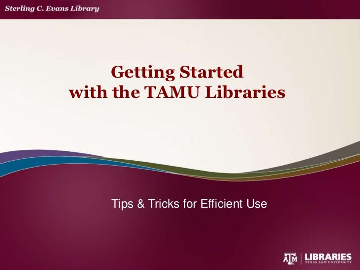 Getting Startedwith the TAMU Libraries    Tips & Tricks for Efficient Use