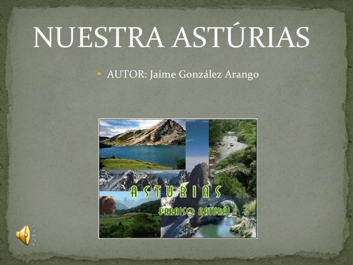 NUESTRA ASTÚRIAS <ul><li>AUTOR: Jaime González Arango </li></ul>