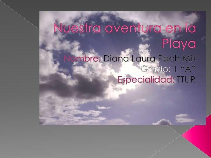 """Nuestra aventura en la Playa<br />Nombre: Diana Laura Pech Mis<br />Grado: 1 """"A""""<br />Especialidad: TTUR<br />"""