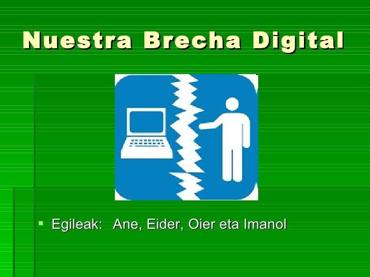 Nuestra Brecha Digital <ul><li>Egileak: </li></ul><ul><li>Ane, Eider, Oier eta Imanol </li></ul>