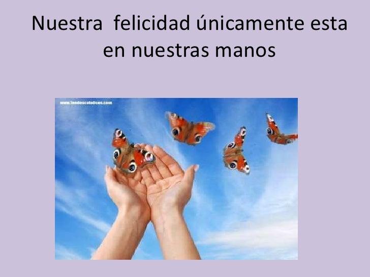 Nuestra  felicidad únicamente esta en nuestras manos<br />