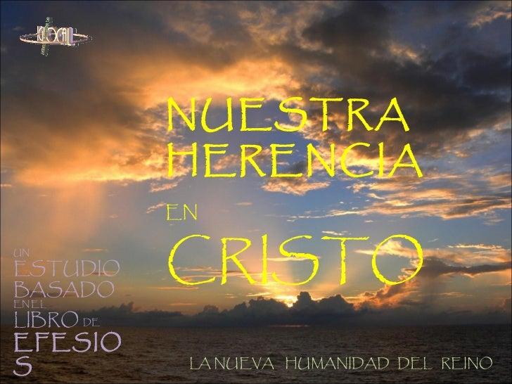 NUESTRA   HERENCIA   EN   CRISTO UN  ESTUDIO  BASADO  EN EL  LIBRO  DE   EFESIOS LA NUEVA  HUMANIDAD  DEL  REINO