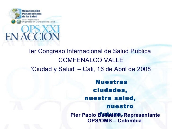Nuestras ciudades,  nuestra salud,  nuestro futuro. Pier Paolo Balladelli, Representante OPS/OMS – Colombia   Ier Congreso...