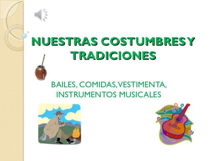 NUESTRAS COSTUMBRES Y     TRADICIONES  BAILES, COMIDAS,VESTIMENTA,   INSTRUMENTOS MUSICALES