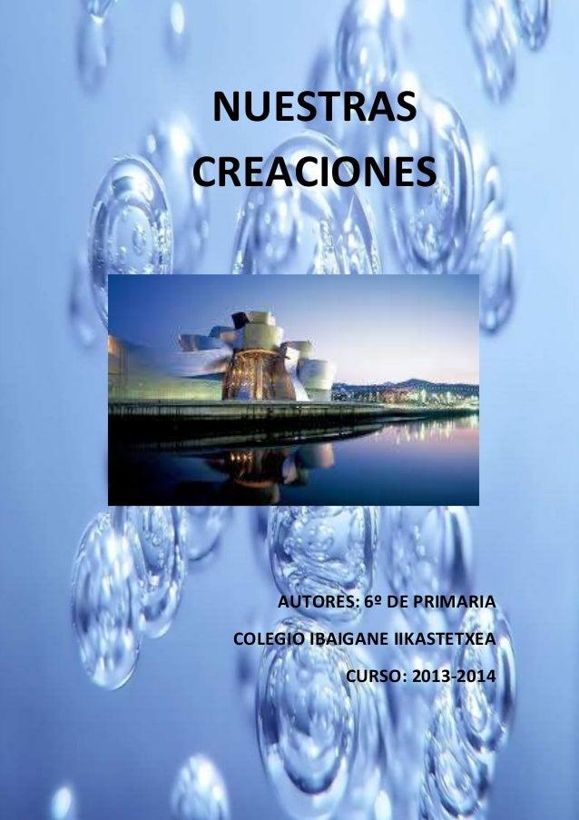 NUESTRAS CREACIONES  AUTORES: 6º DE PRIMARIA COLEGIO IBAIGANE IIKASTETXEA CURSO: 2013-2014