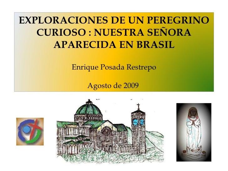 EXPLORACIONES DE UN PEREGRINO CURIOSO : NUESTRA SEÑORA APARECIDA EN BRASIL Enrique Posada Restrepo Agosto de 2009