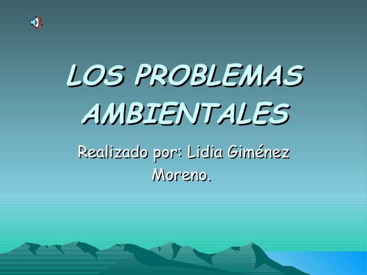 LOS PROBLEMAS AMBIENTALES Realizado por: Lidia Giménez Moreno.