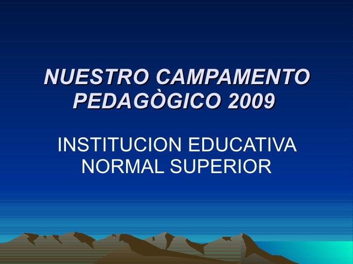 NUESTRO CAMPAMENTO PEDAGÒGICO 2009   INSTITUCION EDUCATIVA NORMAL SUPERIOR