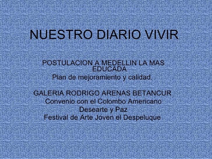 NUESTRO DIARIO VIVIR  POSTULACION A MEDELLIN LA MAS EDUCADA  Plan de mejoramiento y calidad.  GALERIA RODRIGO ARENAS BETAN...