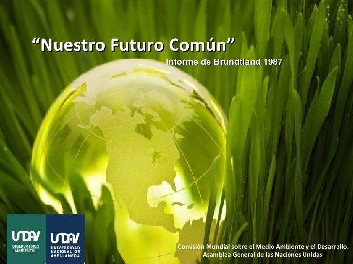 """""""Nuestro Futuro Común""""              Informe de Brundtland 1987                Comisión Mundial sobre el Medio Ambiente y e..."""