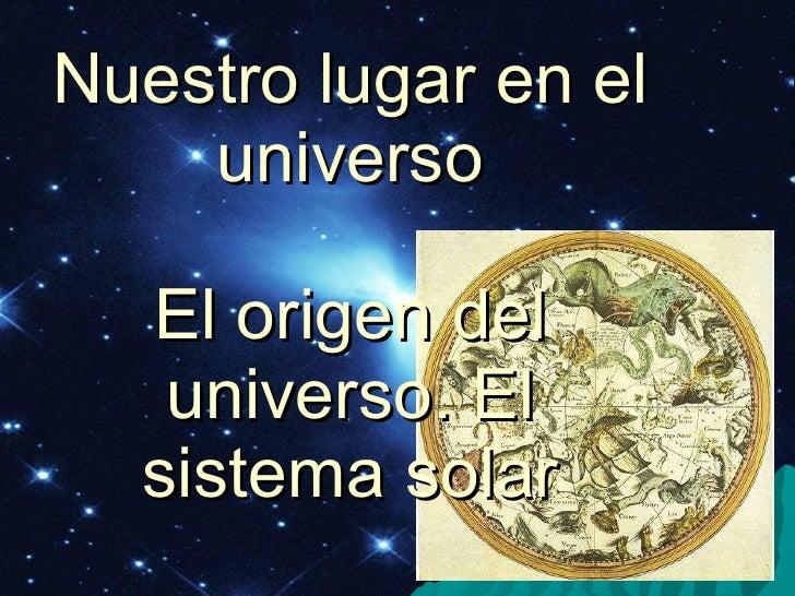 Nuestro lugar en el universo El origen del universo. El sistema solar