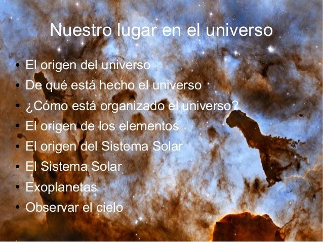 Nuestro lugar en el universo ● El origen del universo ● De qué está hecho el universo ● ¿Cómo está organizado el universo?...