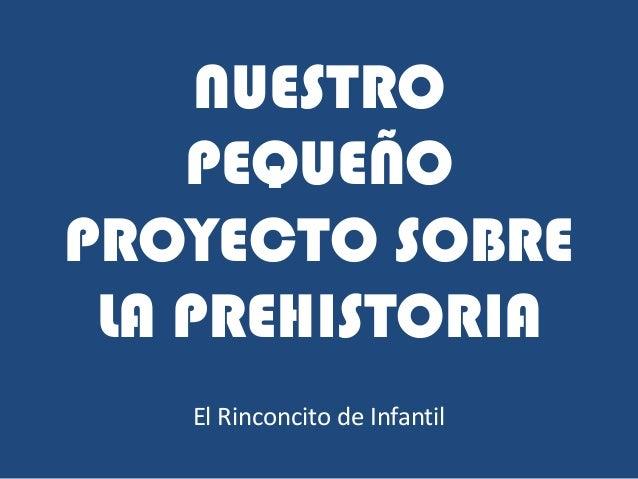 NUESTRO PEQUEÑO PROYECTO SOBRE LA PREHISTORIA El Rinconcito de Infantil