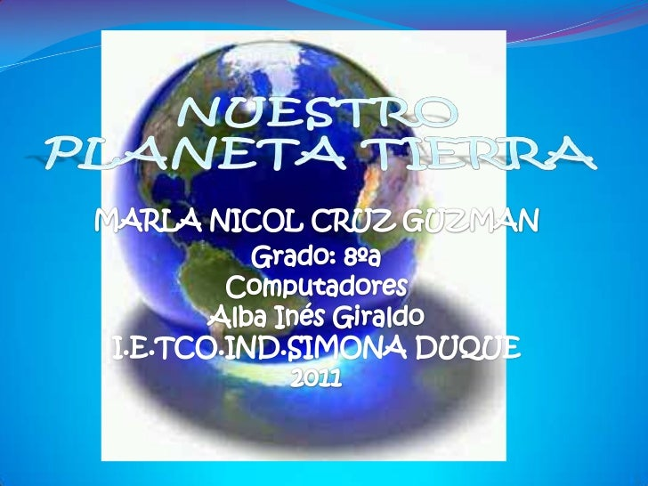 NUESTRO PLANETA TIERRA<br />MARLA NICOL CRUZ GUZMAN<br />Grado: 8ºaComputadoresAlba Inés GiraldoI.E.TCO.IND.SIMONA DUQUE20...