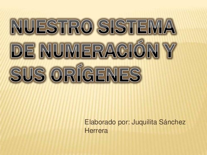 NUESTRO SISTEMA DE NUMERACIÓN Y SUS ORÍGENES <br />Elaborado por: Juquilita Sánchez Herrera<br />